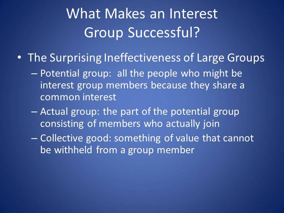 The Surprising Ineffectiveness of Large Groups – Potential group: all the people who might be interest group members because they share a common interest – Actual group: the part of the potential group consisting of members who actually join – Collective good: something of value that cannot be withheld from a group member
