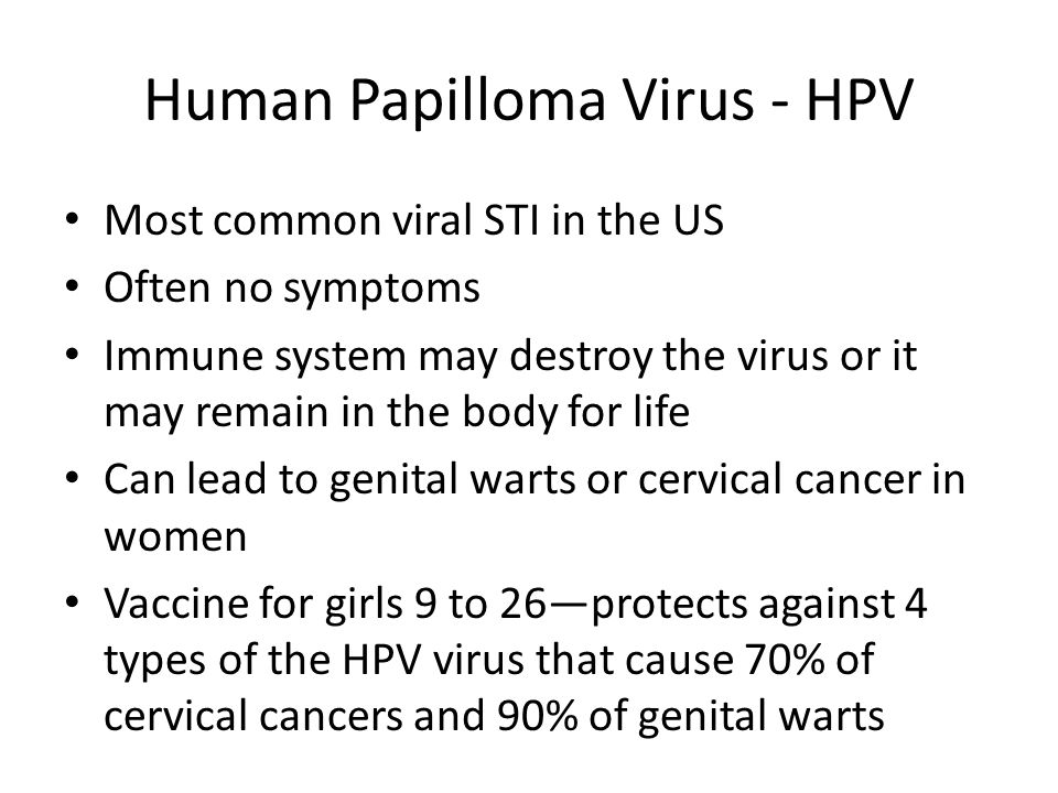Human Papilloma Virus - HPV Most common viral STI in the US Often no symptoms Immune system may destroy the virus or it may remain in the body for lif