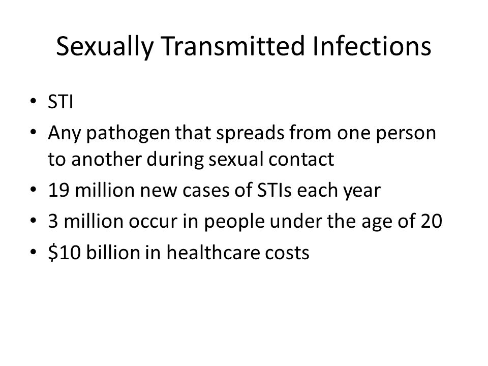 Sexually Transmitted Infections STI Any pathogen that spreads from one person to another during sexual contact 19 million new cases of STIs each year