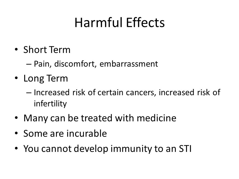 Harmful Effects Short Term – Pain, discomfort, embarrassment Long Term – Increased risk of certain cancers, increased risk of infertility Many can be