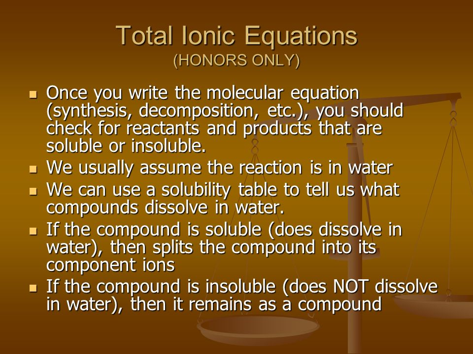 Total Ionic Equations (HONORS ONLY) Once you write the molecular equation (synthesis, decomposition, etc.), you should check for reactants and products that are soluble or insoluble.