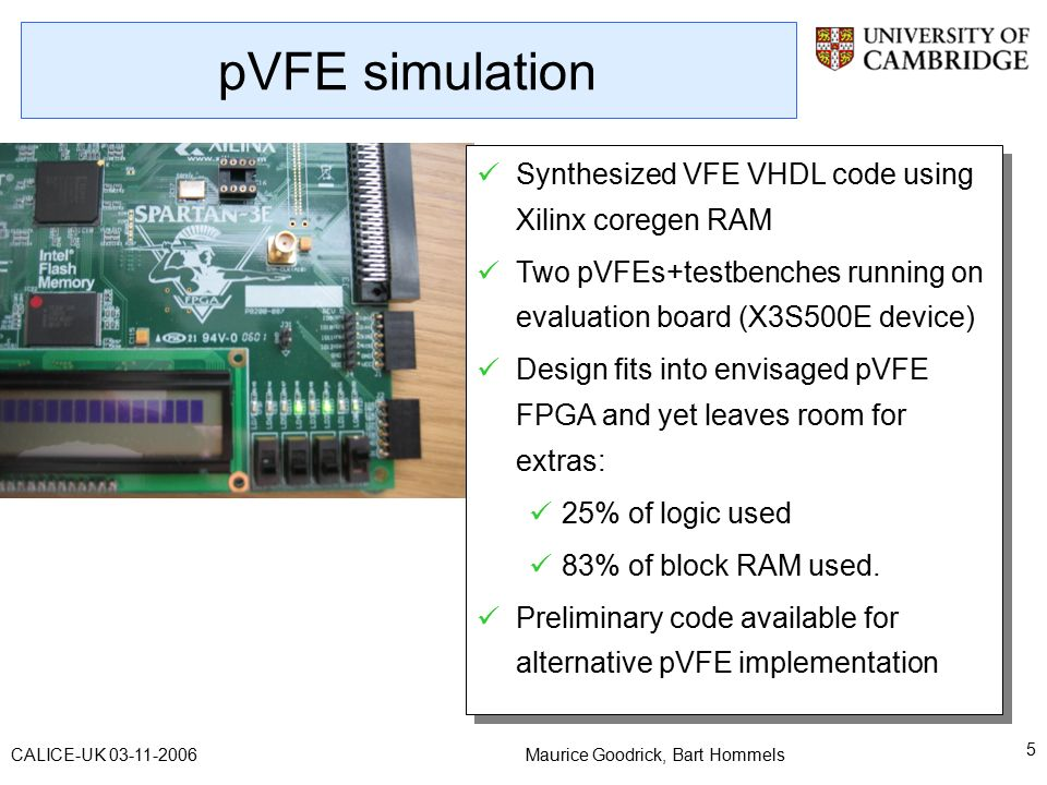 Maurice Goodrick, Bart Hommels 5 CALICE-UK pVFE simulation Synthesized VFE VHDL code using Xilinx coregen RAM Two pVFEs+testbenches running on evaluation board (X3S500E device) Design fits into envisaged pVFE FPGA and yet leaves room for extras: 25% of logic used 83% of block RAM used.
