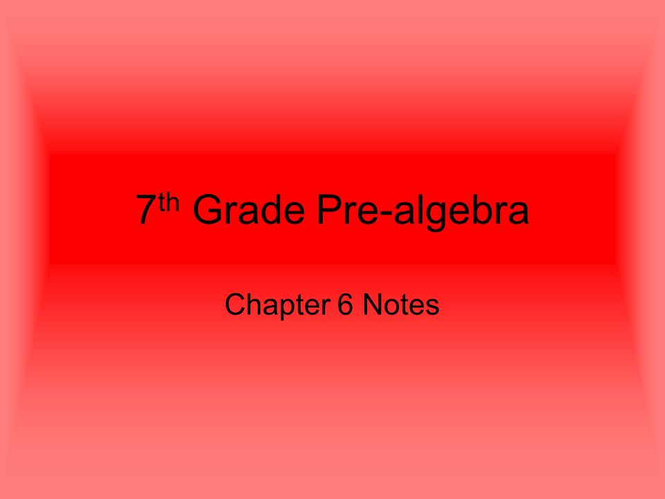7 th Grade Pre-algebra Chapter 6 Notes