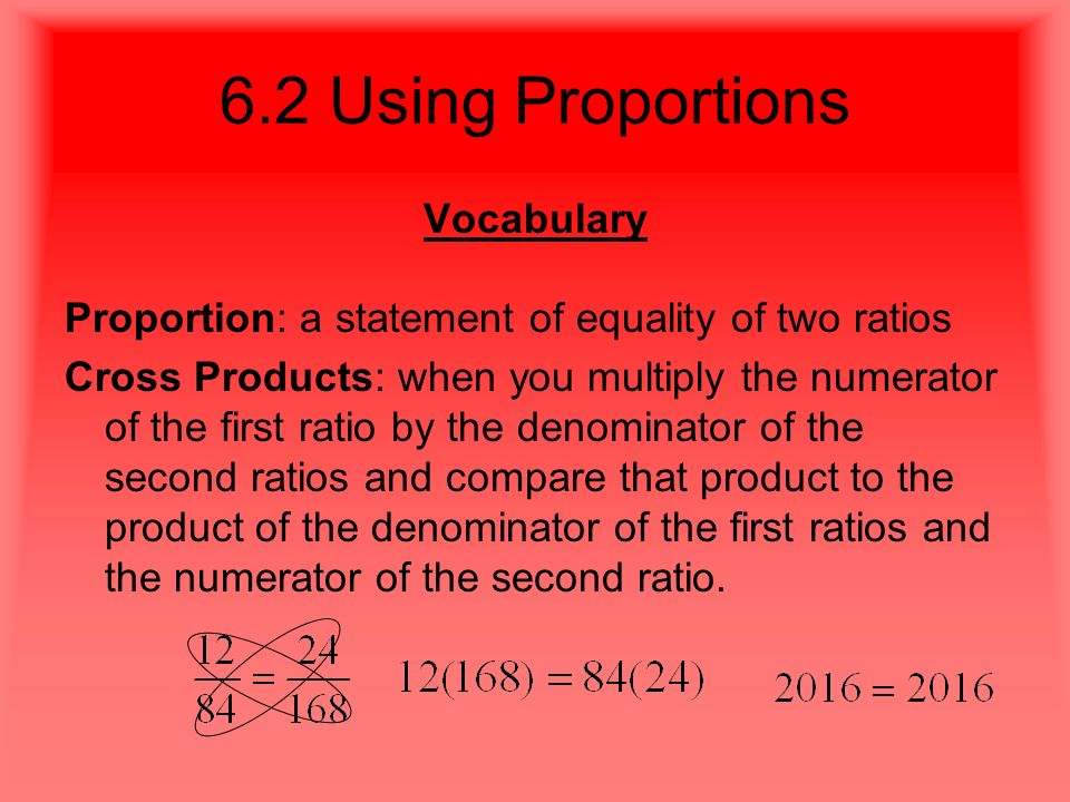 6.2 Using Proportions Vocabulary Proportion: a statement of equality of two ratios Cross Products: when you multiply the numerator of the first ratio by the denominator of the second ratios and compare that product to the product of the denominator of the first ratios and the numerator of the second ratio.