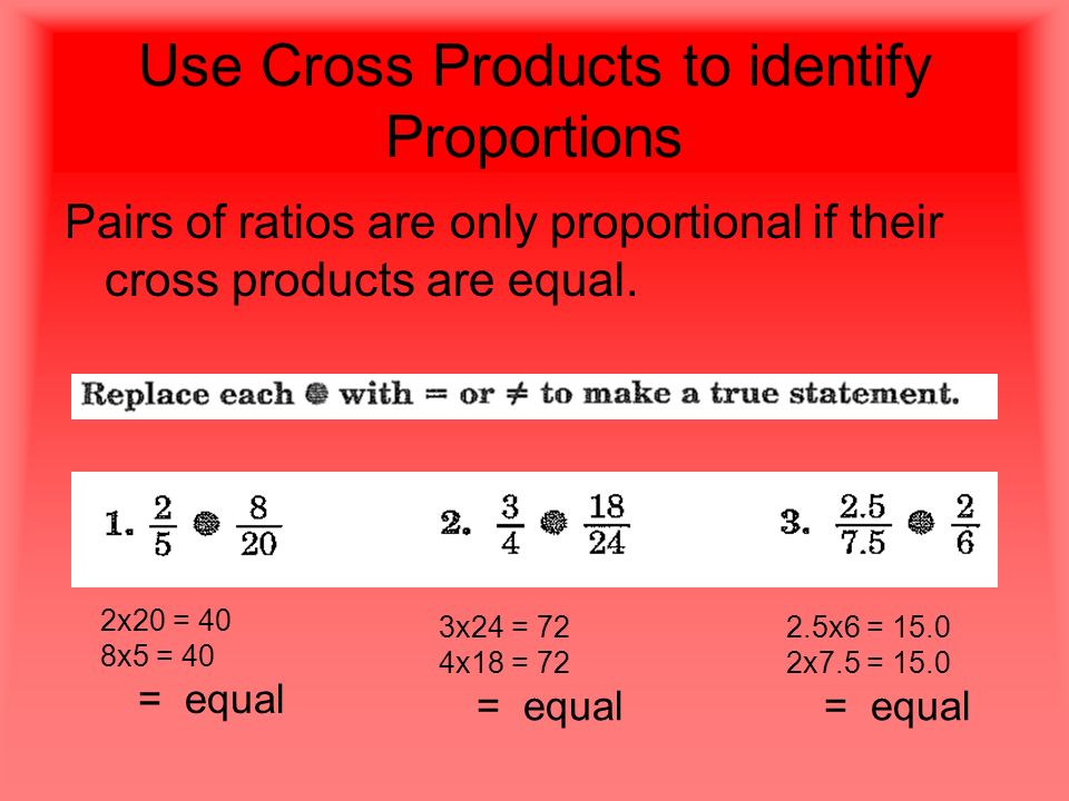 Use Cross Products to identify Proportions Pairs of ratios are only proportional if their cross products are equal.