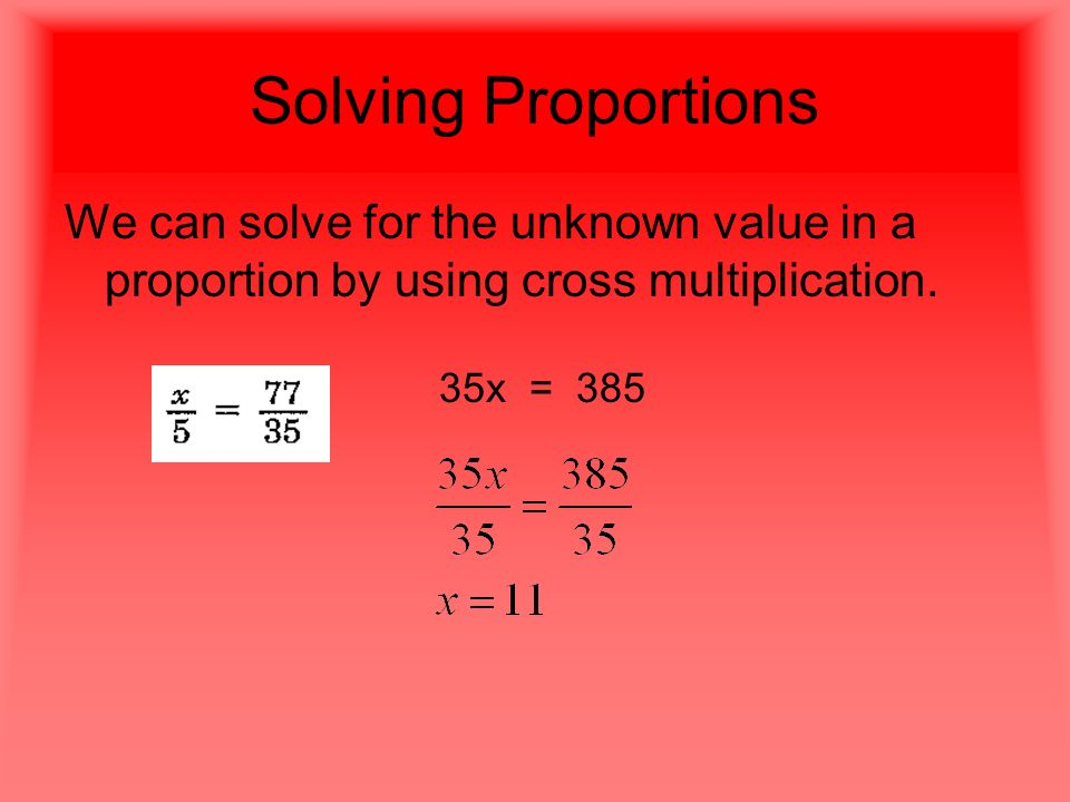 Solving Proportions We can solve for the unknown value in a proportion by using cross multiplication.
