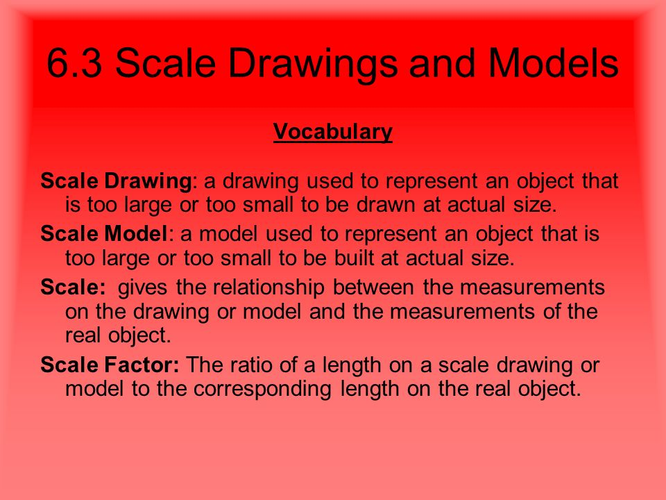 6.3 Scale Drawings and Models Vocabulary Scale Drawing: a drawing used to represent an object that is too large or too small to be drawn at actual size.