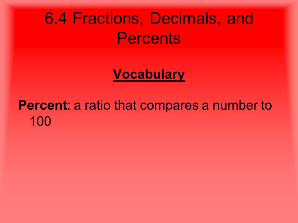 6.4 Fractions, Decimals, and Percents Vocabulary Percent: a ratio that compares a number to 100