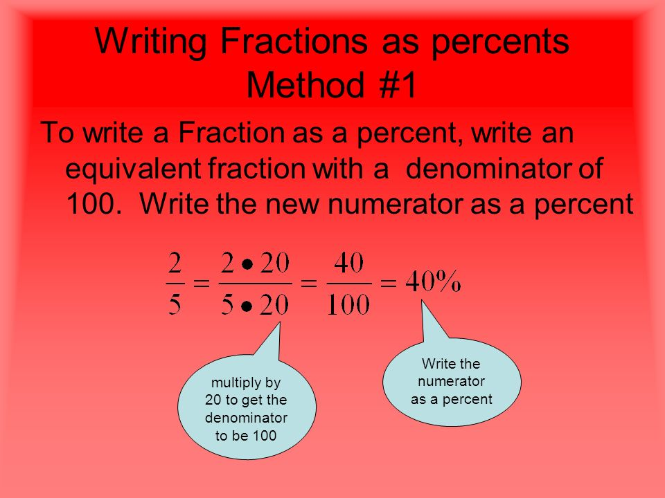 Writing Fractions as percents Method #1 To write a Fraction as a percent, write an equivalent fraction with a denominator of 100.