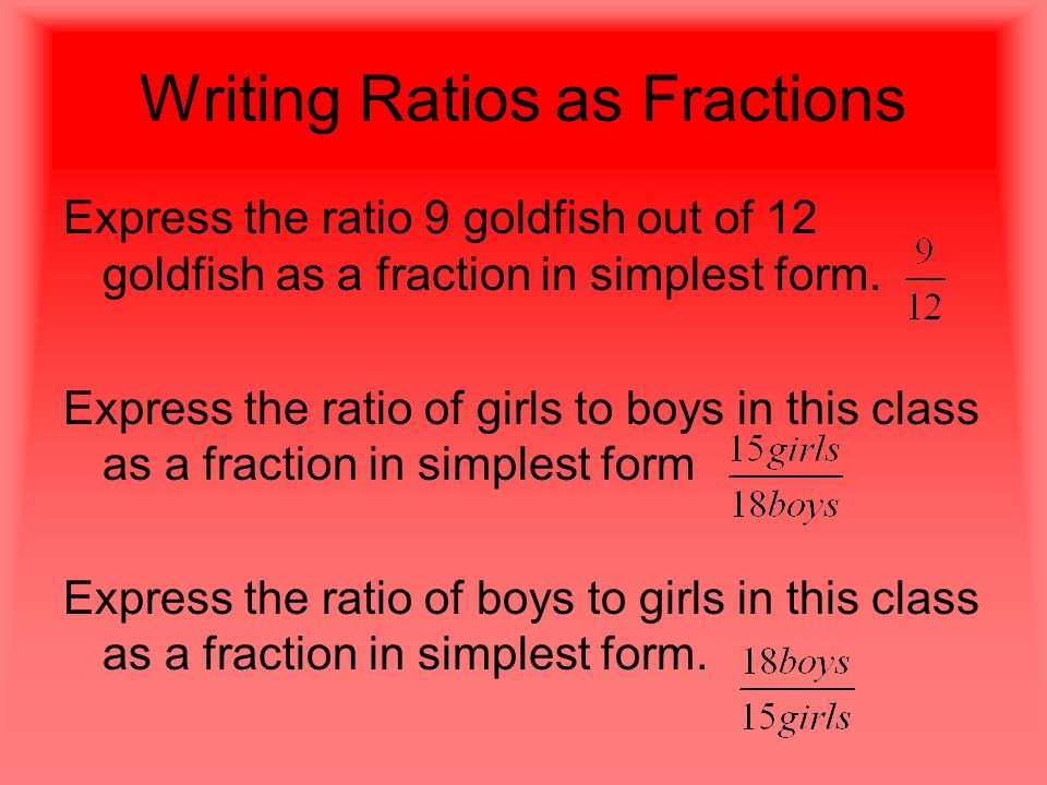 Writing Ratios as Fractions Express the ratio 9 goldfish out of 12 goldfish as a fraction in simplest form.