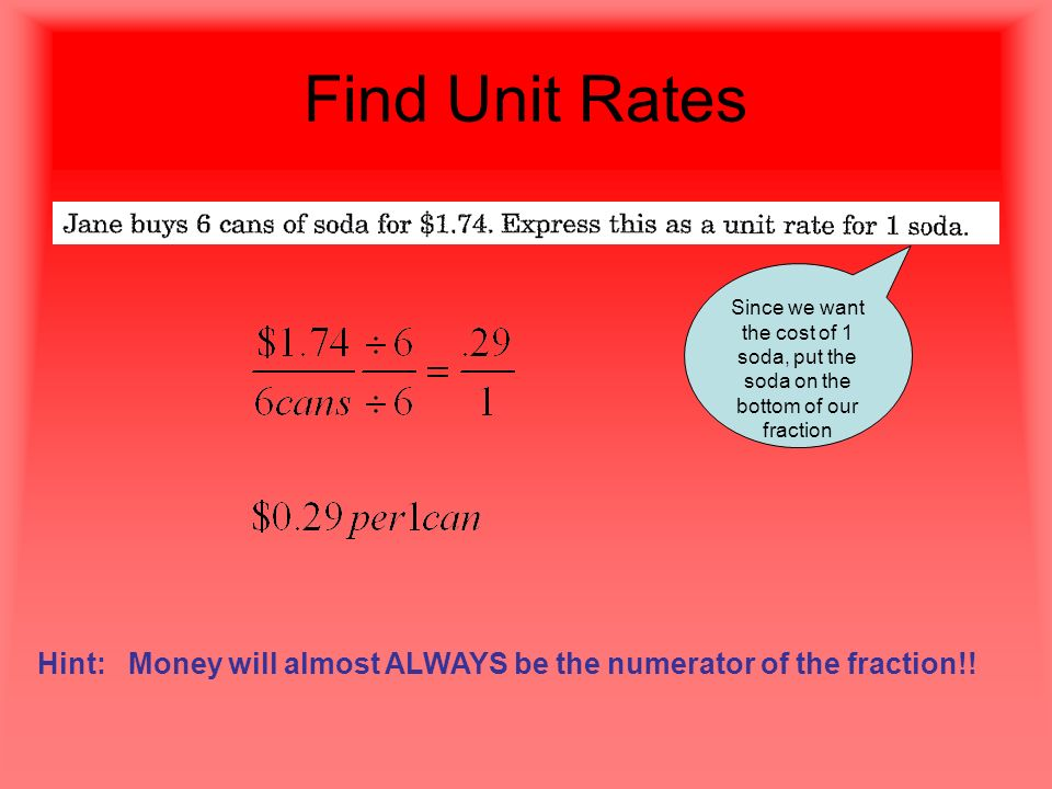 Find Unit Rates Since we want the cost of 1 soda, put the soda on the bottom of our fraction Hint: Money will almost ALWAYS be the numerator of the fraction!!