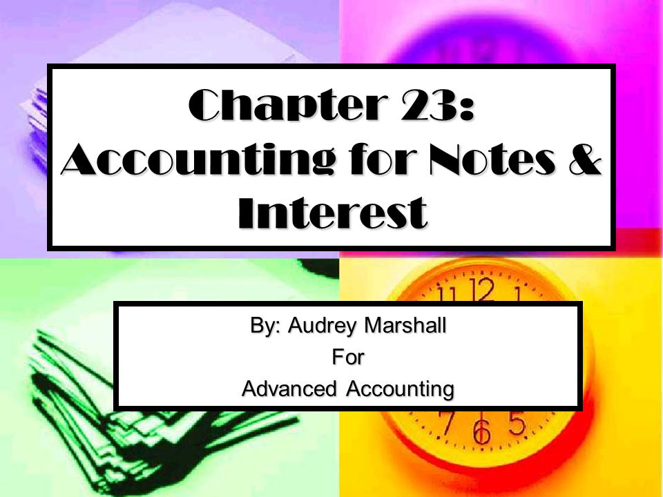 Chapter 23: Accounting for Notes & Interest By: Audrey Marshall For Advanced Accounting