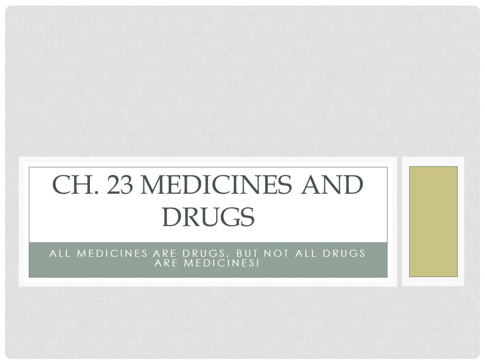 ALL MEDICINES ARE DRUGS, BUT NOT ALL DRUGS ARE MEDICINES! CH. 23 MEDICINES AND DRUGS