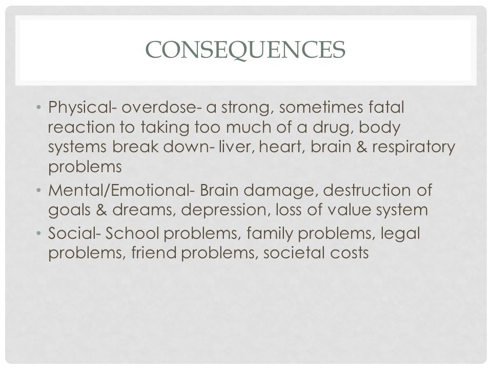 CONSEQUENCES Physical- overdose- a strong, sometimes fatal reaction to taking too much of a drug, body systems break down- liver, heart, brain & respiratory problems Mental/Emotional- Brain damage, destruction of goals & dreams, depression, loss of value system Social- School problems, family problems, legal problems, friend problems, societal costs
