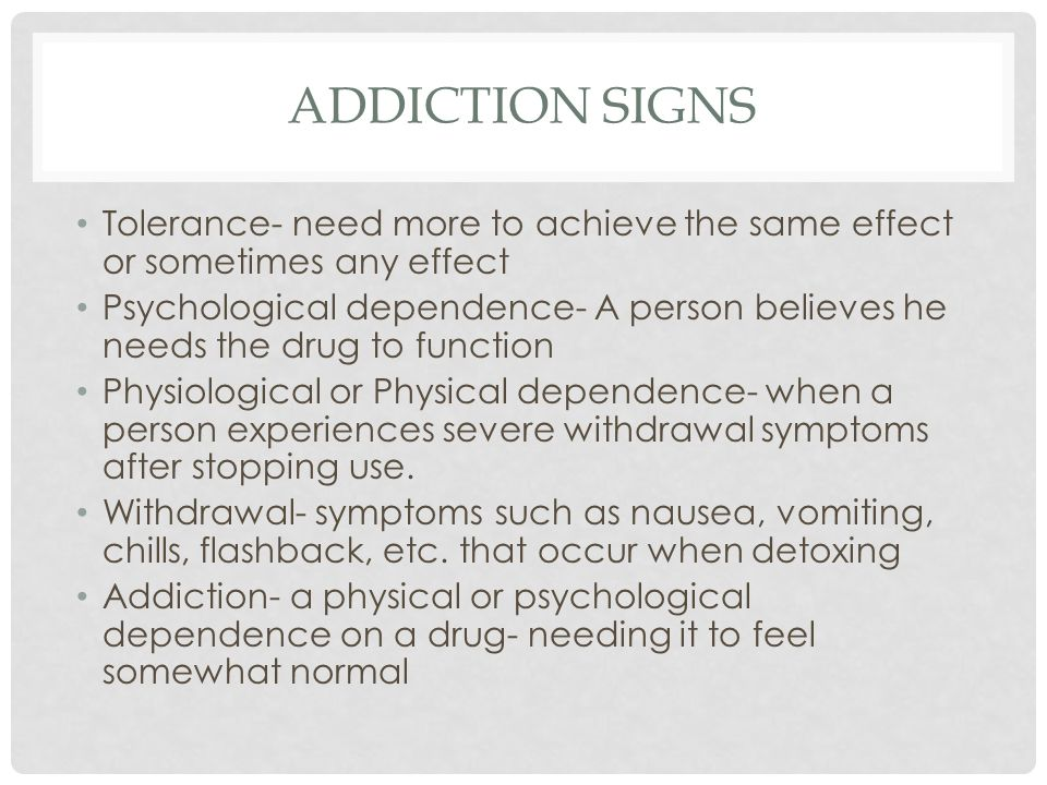 ADDICTION SIGNS Tolerance- need more to achieve the same effect or sometimes any effect Psychological dependence- A person believes he needs the drug to function Physiological or Physical dependence- when a person experiences severe withdrawal symptoms after stopping use.