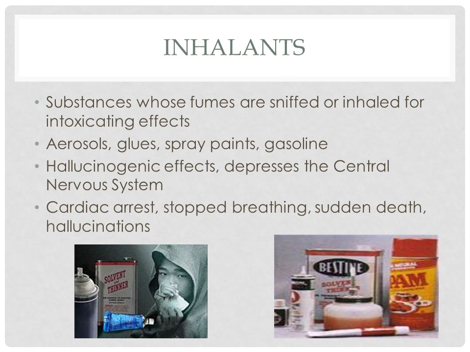 INHALANTS Substances whose fumes are sniffed or inhaled for intoxicating effects Aerosols, glues, spray paints, gasoline Hallucinogenic effects, depresses the Central Nervous System Cardiac arrest, stopped breathing, sudden death, hallucinations