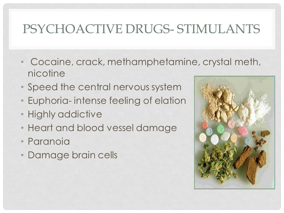 PSYCHOACTIVE DRUGS- STIMULANTS Cocaine, crack, methamphetamine, crystal meth, nicotine Speed the central nervous system Euphoria- intense feeling of elation Highly addictive Heart and blood vessel damage Paranoia Damage brain cells