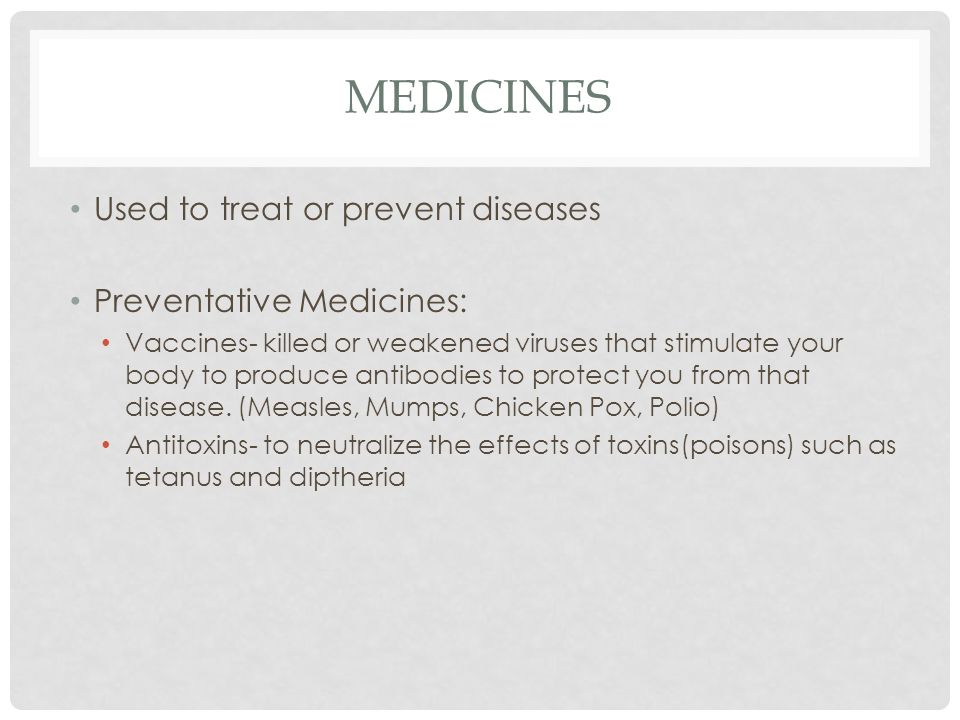 MEDICINES Used to treat or prevent diseases Preventative Medicines: Vaccines- killed or weakened viruses that stimulate your body to produce antibodies to protect you from that disease.