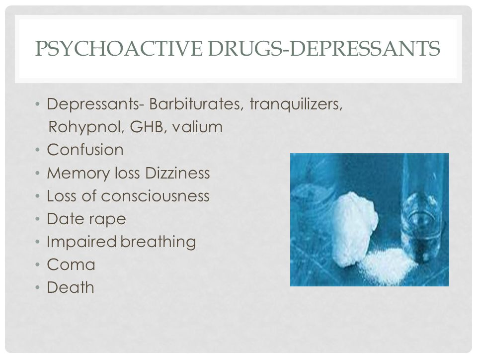 PSYCHOACTIVE DRUGS-DEPRESSANTS Depressants- Barbiturates, tranquilizers, Rohypnol, GHB, valium Confusion Memory loss Dizziness Loss of consciousness Date rape Impaired breathing Coma Death