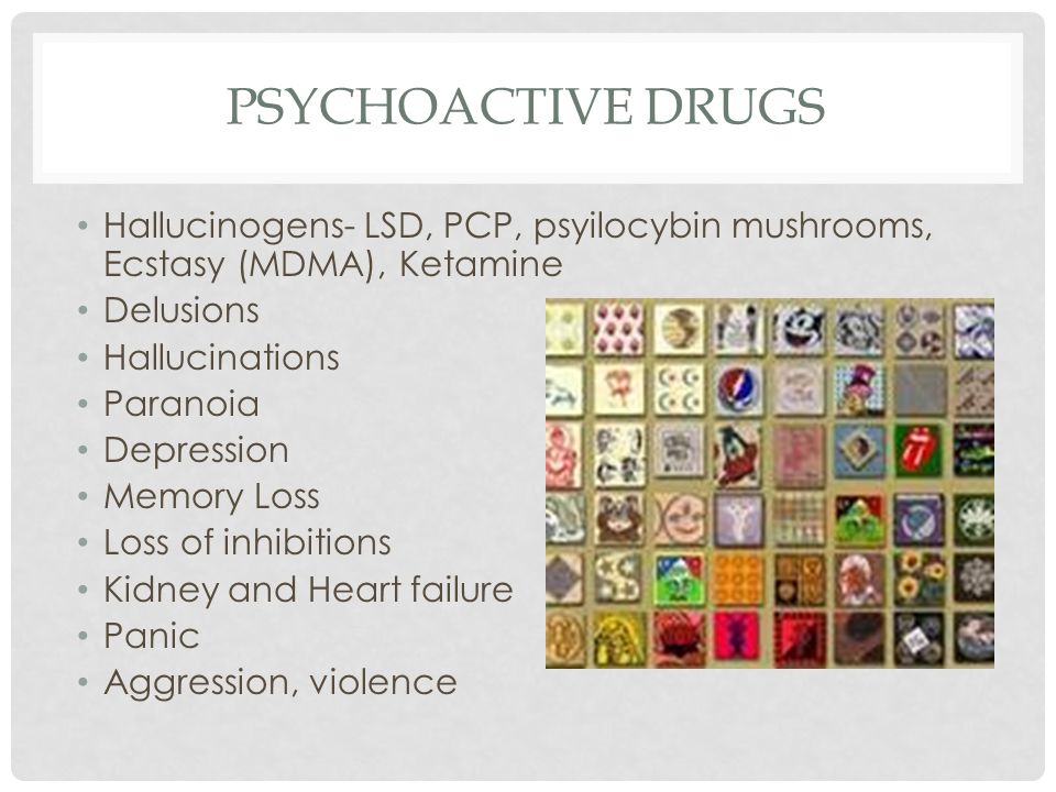 PSYCHOACTIVE DRUGS Hallucinogens- LSD, PCP, psyilocybin mushrooms, Ecstasy (MDMA), Ketamine Delusions Hallucinations Paranoia Depression Memory Loss Loss of inhibitions Kidney and Heart failure Panic Aggression, violence