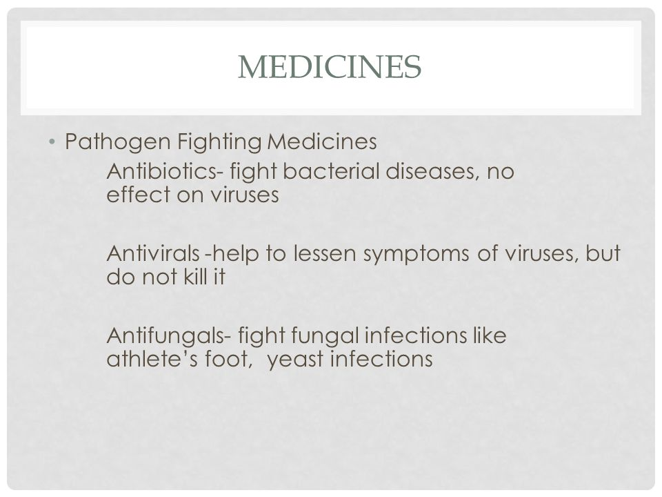 MEDICINES Pathogen Fighting Medicines Antibiotics- fight bacterial diseases, no effect on viruses Antivirals -help to lessen symptoms of viruses, but do not kill it Antifungals- fight fungal infections like athlete's foot, yeast infections