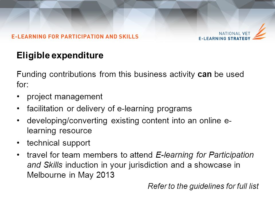 Eligible expenditure Funding contributions from this business activity can be used for: project management facilitation or delivery of e-learning programs developing/converting existing content into an online e- learning resource technical support travel for team members to attend E-learning for Participation and Skills induction in your jurisdiction and a showcase in Melbourne in May 2013 Refer to the guidelines for full list