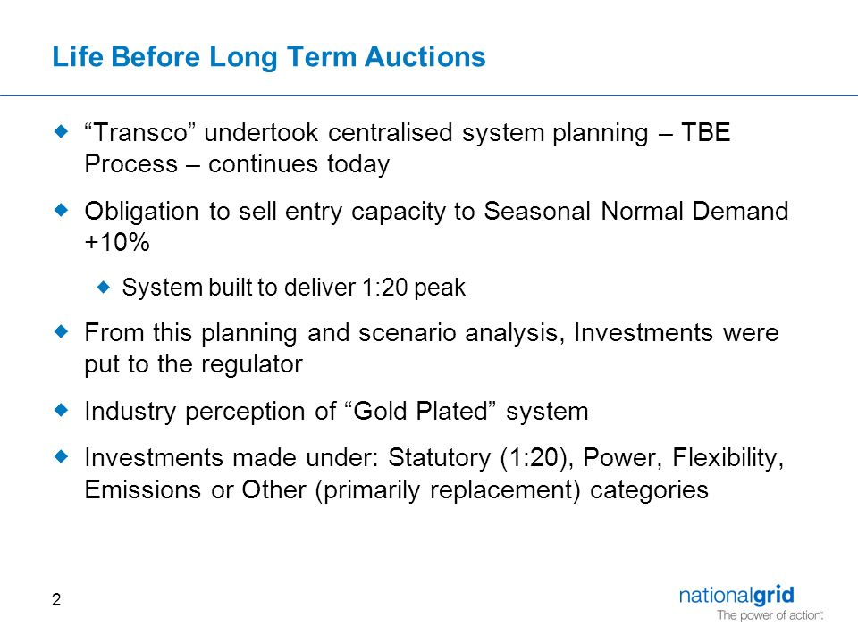 2 Life Before Long Term Auctions  Transco undertook centralised system planning – TBE Process – continues today  Obligation to sell entry capacity to Seasonal Normal Demand +10%  System built to deliver 1:20 peak  From this planning and scenario analysis, Investments were put to the regulator  Industry perception of Gold Plated system  Investments made under: Statutory (1:20), Power, Flexibility, Emissions or Other (primarily replacement) categories