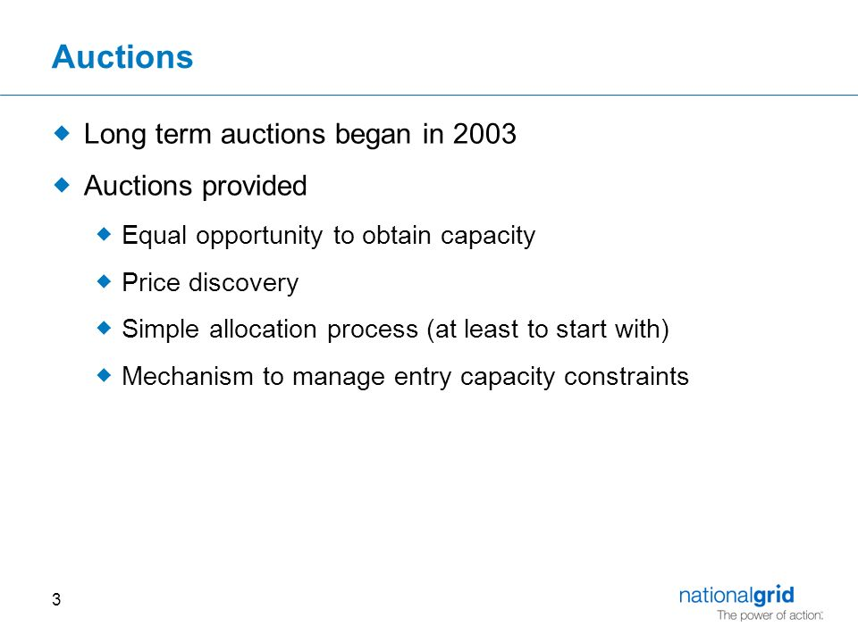 3 Auctions  Long term auctions began in 2003  Auctions provided  Equal opportunity to obtain capacity  Price discovery  Simple allocation process (at least to start with)  Mechanism to manage entry capacity constraints