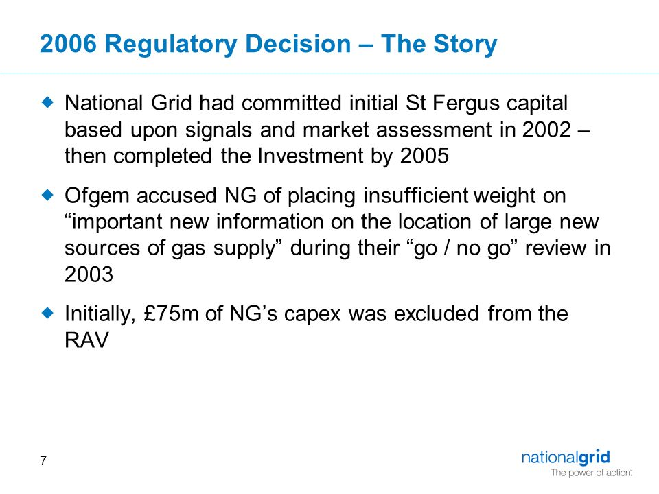 Regulatory Decision – The Story  National Grid had committed initial St Fergus capital based upon signals and market assessment in 2002 – then completed the Investment by 2005  Ofgem accused NG of placing insufficient weight on important new information on the location of large new sources of gas supply during their go / no go review in 2003  Initially, £75m of NG's capex was excluded from the RAV