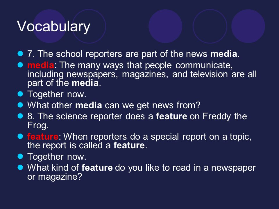 Vocabulary 7. The school reporters are part of the news media.