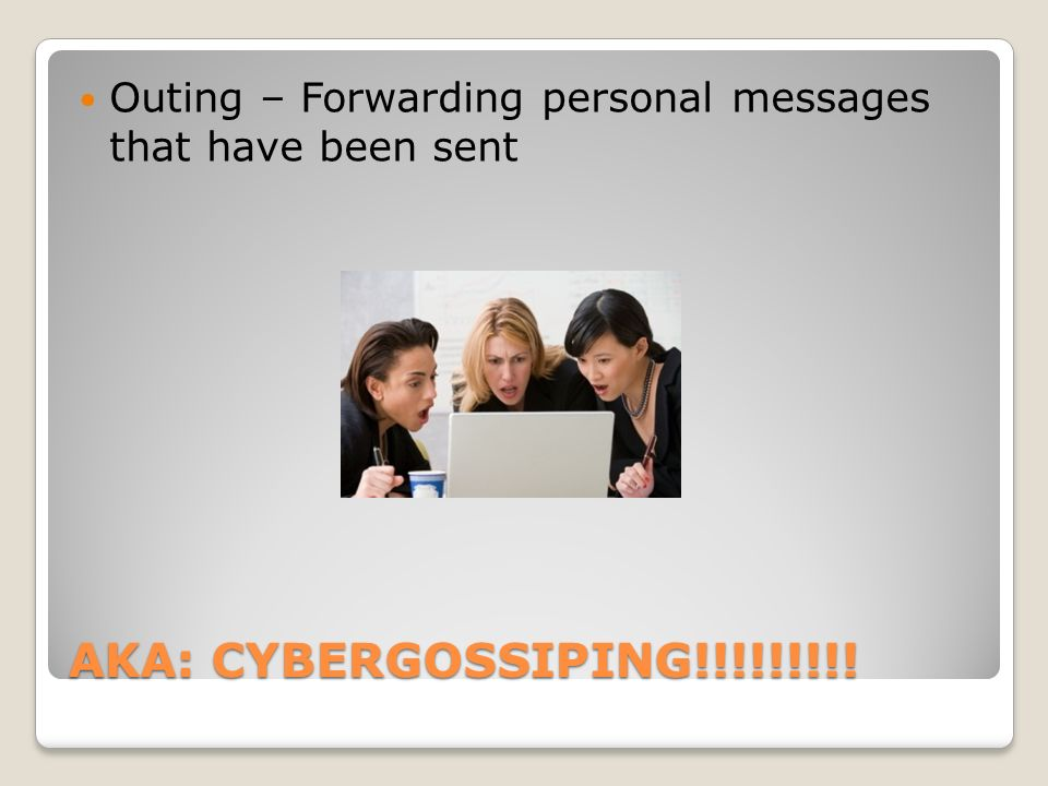 AKA: CYBERGOSSIPING!!!!!!!!! Outing – Forwarding personal messages that have been sent