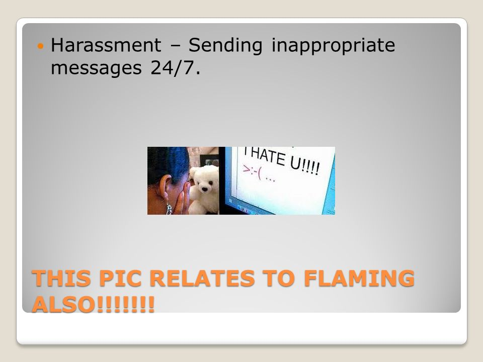 THIS PIC RELATES TO FLAMING ALSO!!!!!!! Harassment – Sending inappropriate messages 24/7.