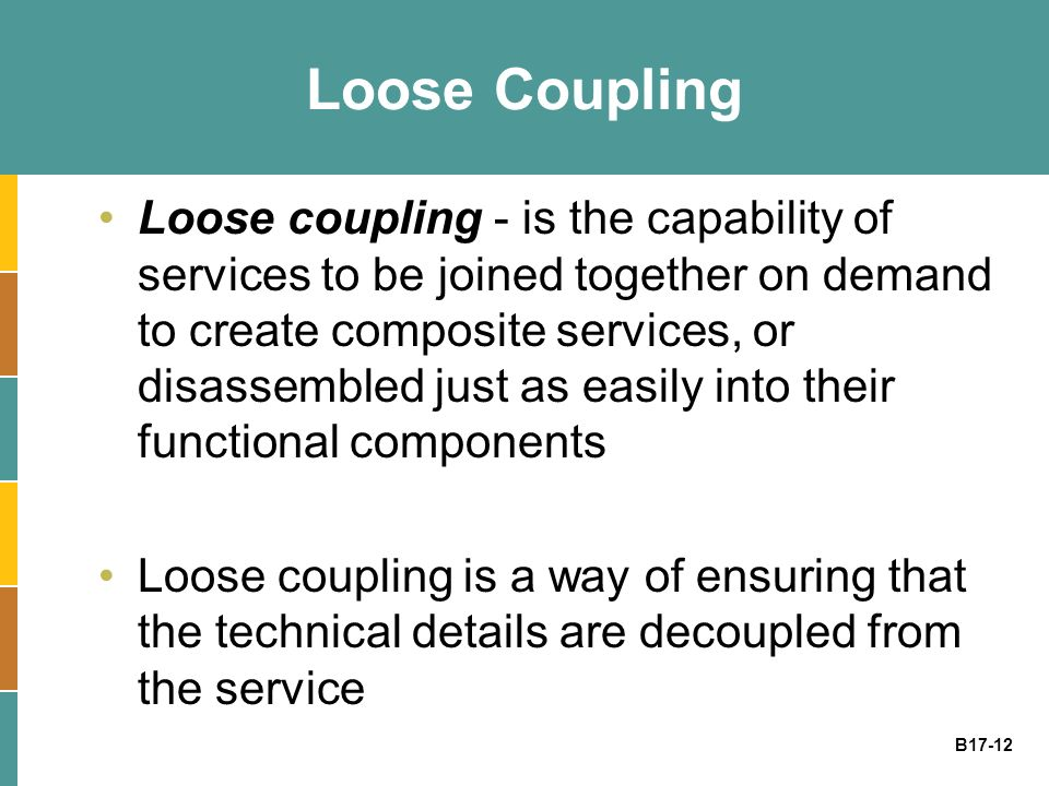 B17-12 Loose Coupling Loose coupling - is the capability of services to be joined together on demand to create composite services, or disassembled just as easily into their functional components Loose coupling is a way of ensuring that the technical details are decoupled from the service