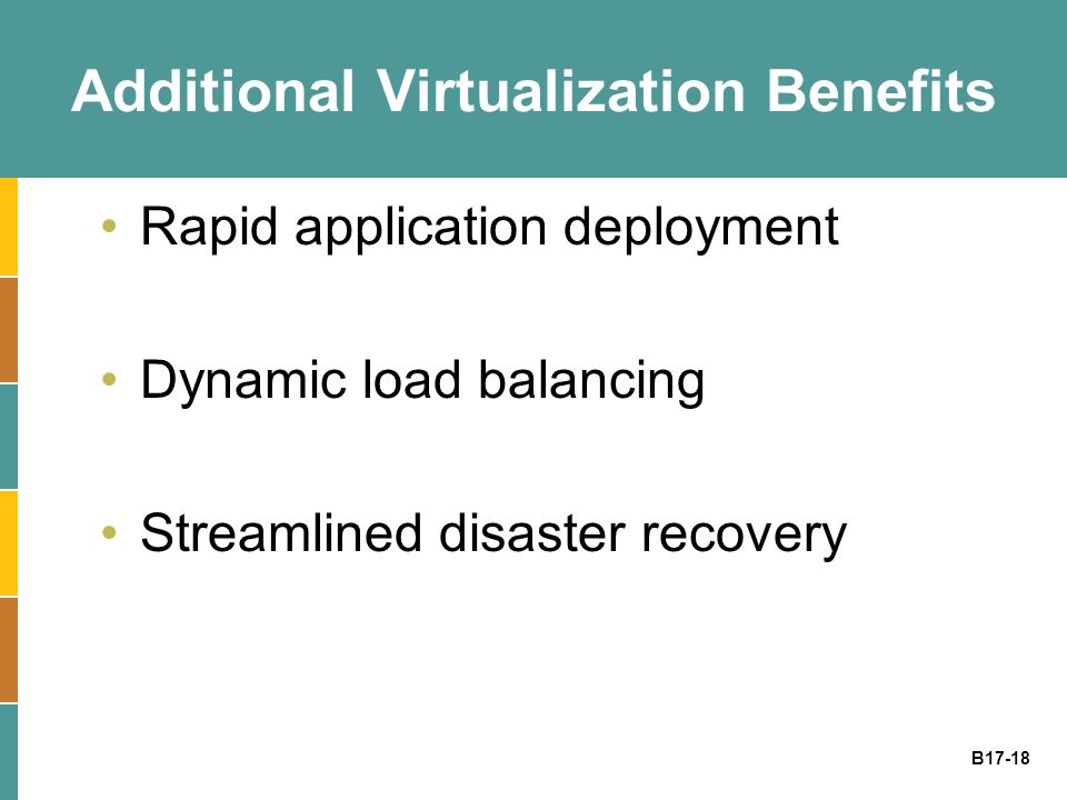 B17-18 Additional Virtualization Benefits Rapid application deployment Dynamic load balancing Streamlined disaster recovery