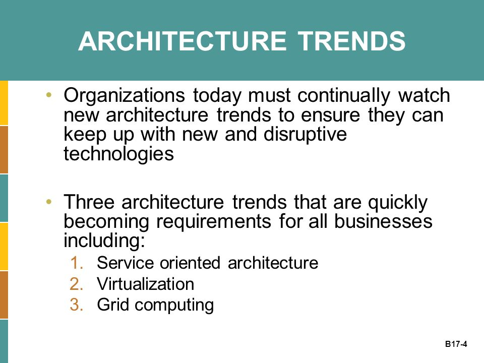 B17-4 ARCHITECTURE TRENDS Organizations today must continually watch new architecture trends to ensure they can keep up with new and disruptive technologies Three architecture trends that are quickly becoming requirements for all businesses including: 1.Service oriented architecture 2.Virtualization 3.Grid computing