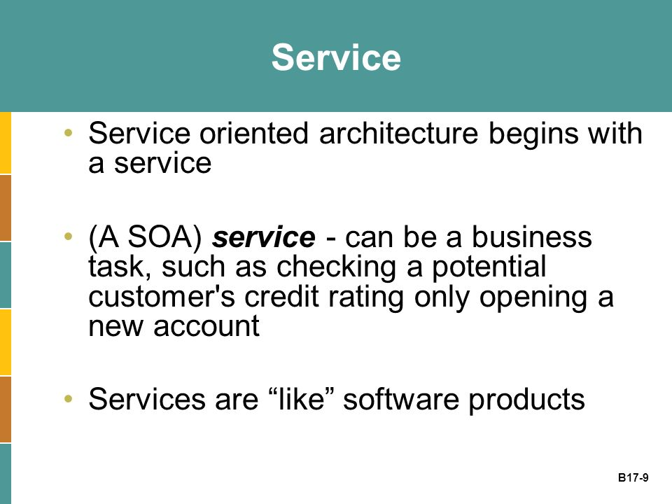B17-9 Service Service oriented architecture begins with a service (A SOA) service - can be a business task, such as checking a potential customer s credit rating only opening a new account Services are like software products