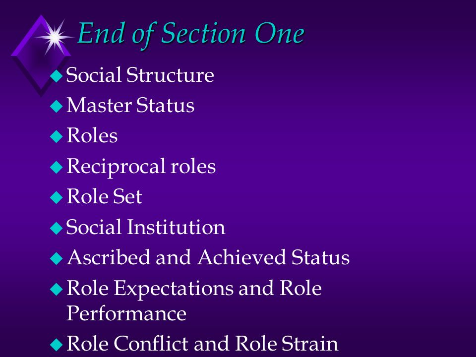 End of Section One u Social Structure u Master Status u Roles u Reciprocal roles u Role Set u Social Institution u Ascribed and Achieved Status u Role Expectations and Role Performance u Role Conflict and Role Strain