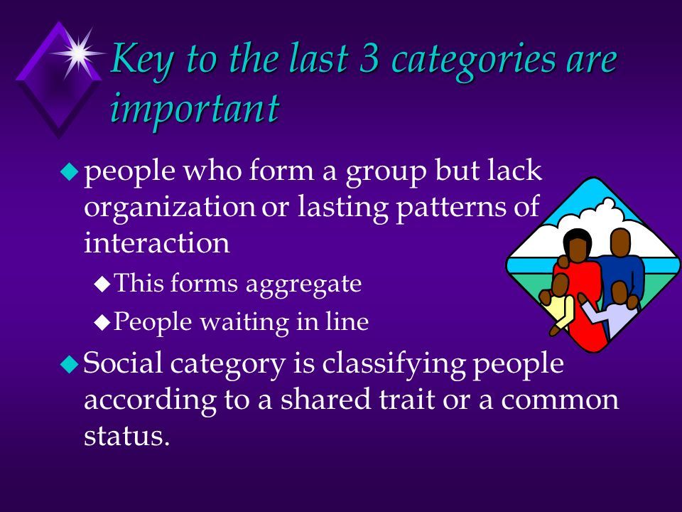 Key to the last 3 categories are important u people who form a group but lack organization or lasting patterns of interaction u This forms aggregate u People waiting in line u Social category is classifying people according to a shared trait or a common status.