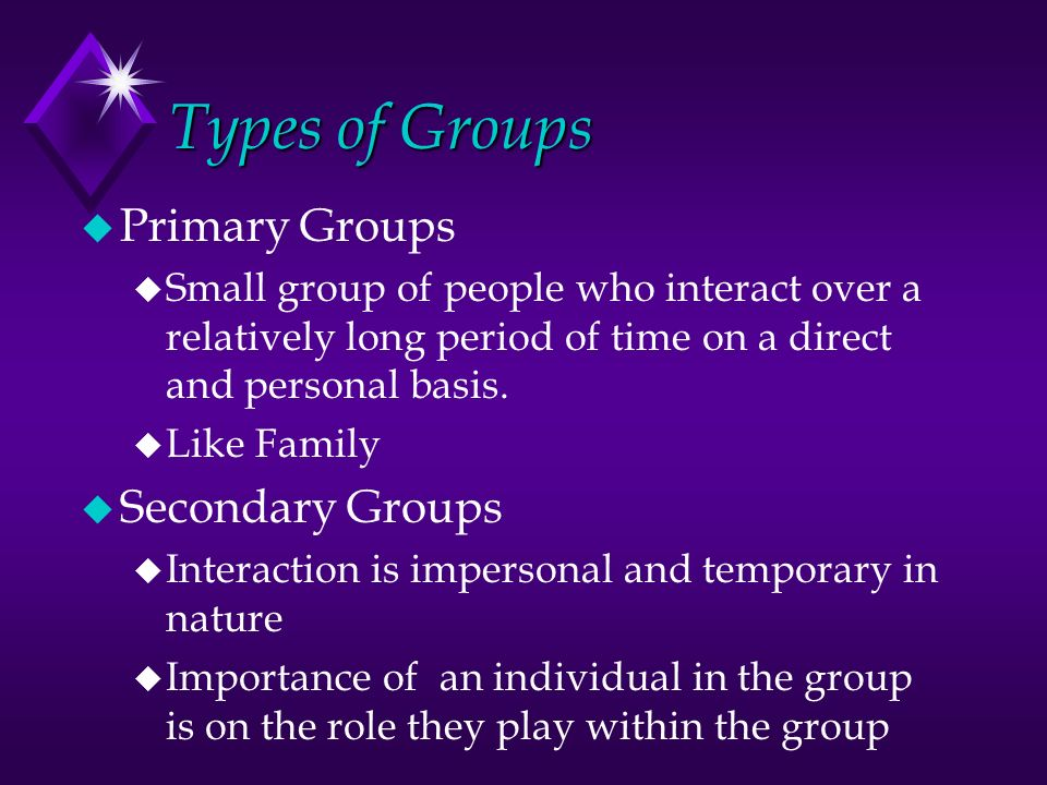 Types of Groups u Primary Groups u Small group of people who interact over a relatively long period of time on a direct and personal basis.