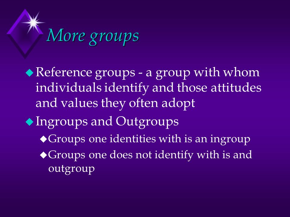 More groups u Reference groups - a group with whom individuals identify and those attitudes and values they often adopt u Ingroups and Outgroups u Groups one identities with is an ingroup u Groups one does not identify with is and outgroup