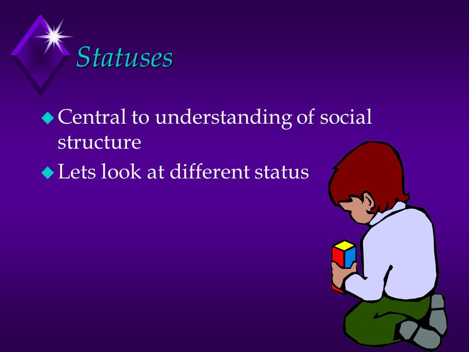 Statuses u Central to understanding of social structure u Lets look at different status