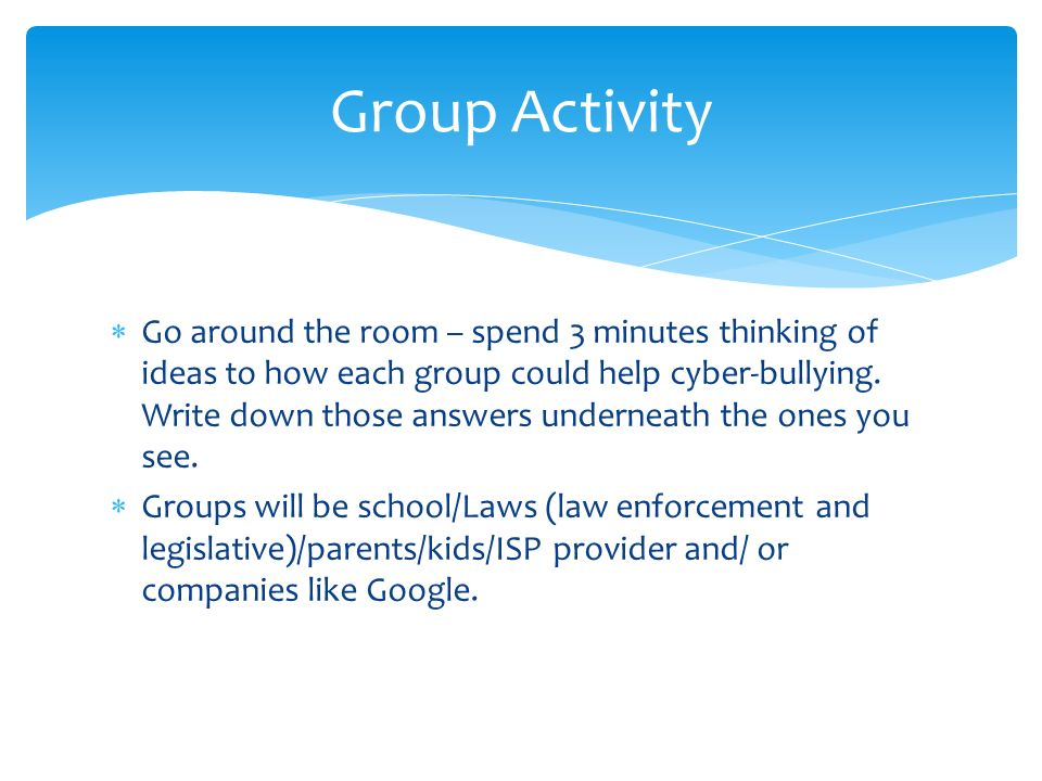 Group Activity  Go around the room – spend 3 minutes thinking of ideas to how each group could help cyber-bullying.