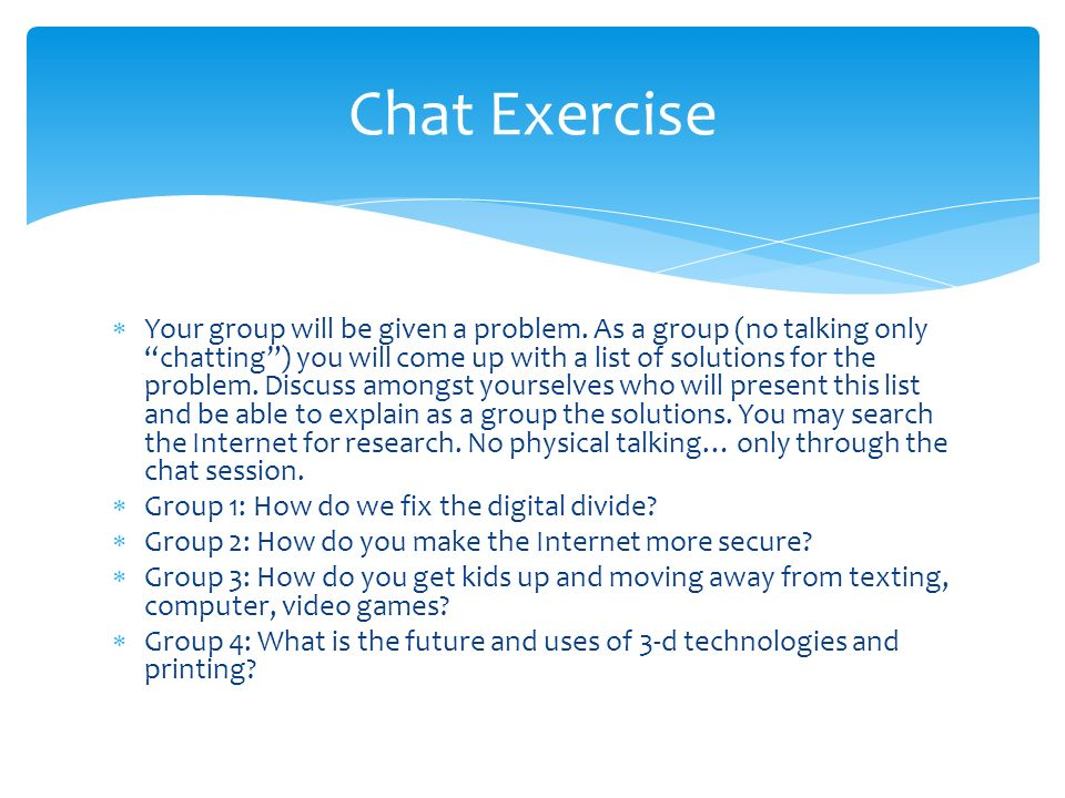 Chat Exercise  Your group will be given a problem.
