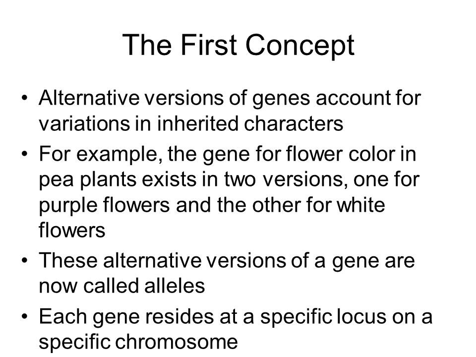 Alternative versions of genes account for variations in inherited characters For example, the gene for flower color in pea plants exists in two versions, one for purple flowers and the other for white flowers These alternative versions of a gene are now called alleles Each gene resides at a specific locus on a specific chromosome The First Concept