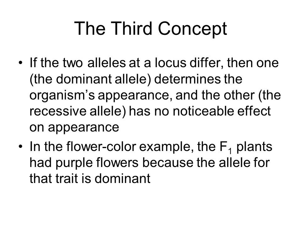 The Third Concept If the two alleles at a locus differ, then one (the dominant allele) determines the organism's appearance, and the other (the recessive allele) has no noticeable effect on appearance In the flower-color example, the F 1 plants had purple flowers because the allele for that trait is dominant