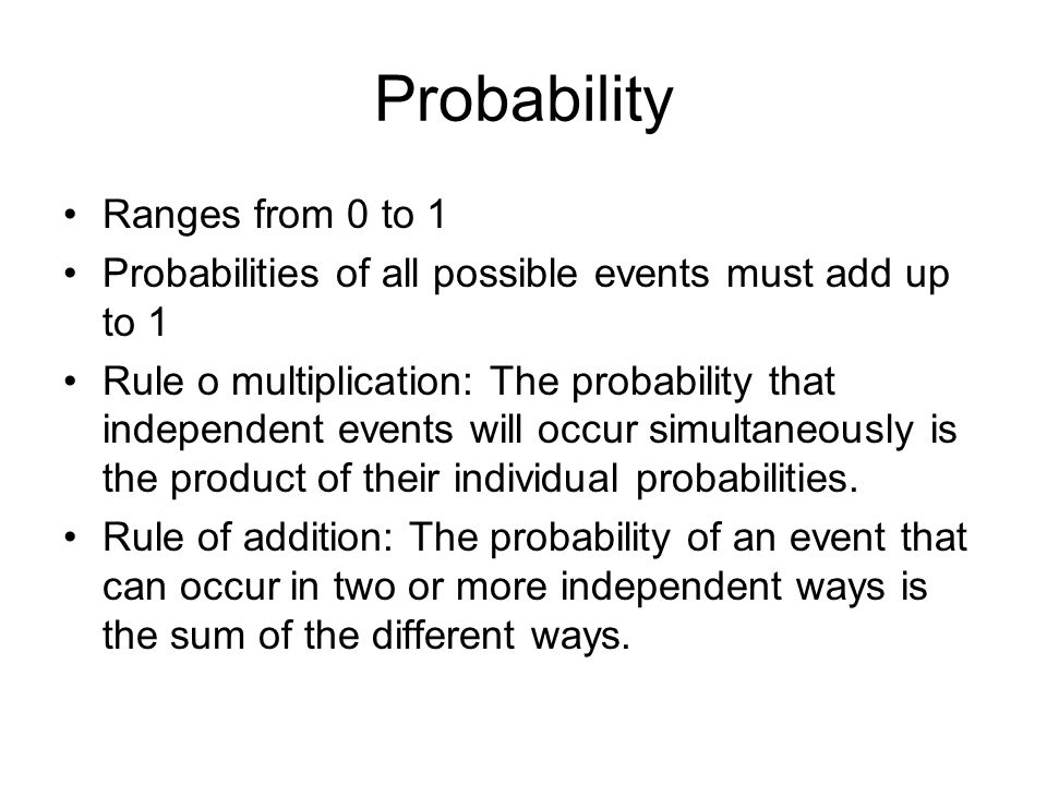 Probability Ranges from 0 to 1 Probabilities of all possible events must add up to 1 Rule o multiplication: The probability that independent events will occur simultaneously is the product of their individual probabilities.