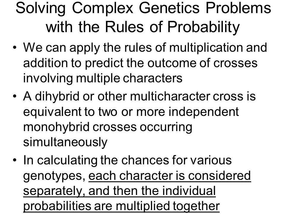 Solving Complex Genetics Problems with the Rules of Probability We can apply the rules of multiplication and addition to predict the outcome of crosses involving multiple characters A dihybrid or other multicharacter cross is equivalent to two or more independent monohybrid crosses occurring simultaneously In calculating the chances for various genotypes, each character is considered separately, and then the individual probabilities are multiplied together