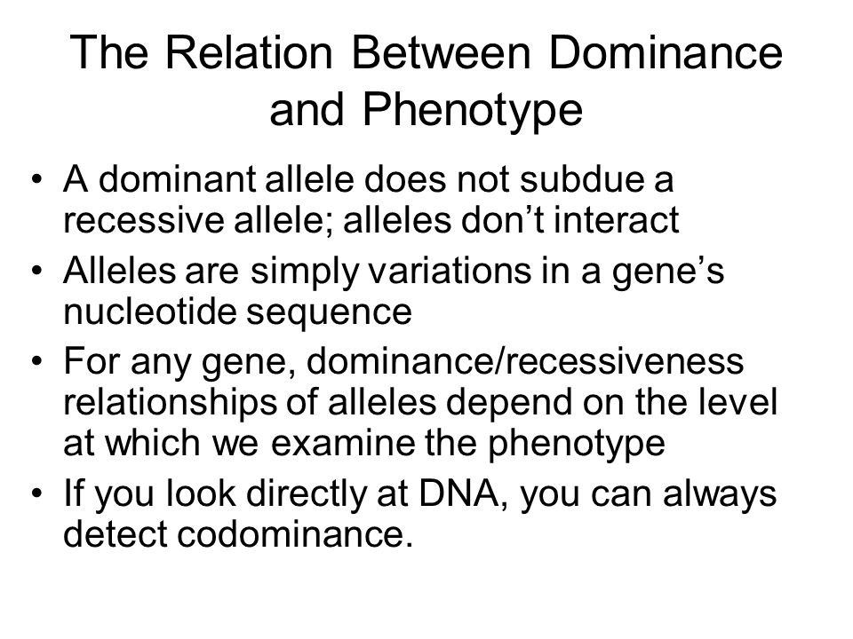 The Relation Between Dominance and Phenotype A dominant allele does not subdue a recessive allele; alleles don't interact Alleles are simply variations in a gene's nucleotide sequence For any gene, dominance/recessiveness relationships of alleles depend on the level at which we examine the phenotype If you look directly at DNA, you can always detect codominance.