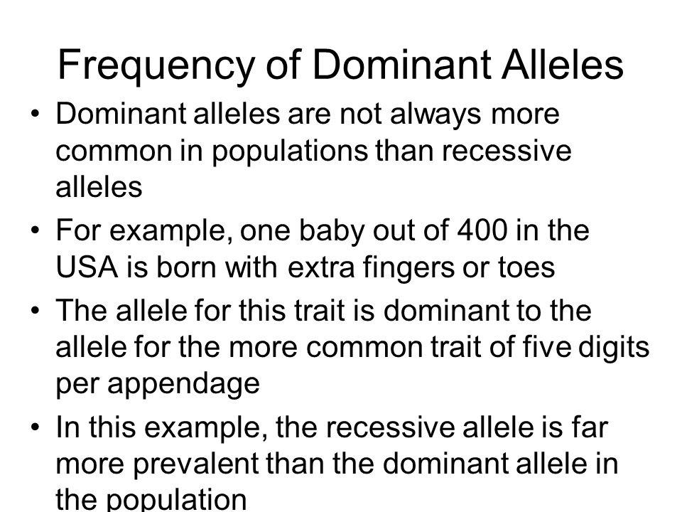 Frequency of Dominant Alleles Dominant alleles are not always more common in populations than recessive alleles For example, one baby out of 400 in the USA is born with extra fingers or toes The allele for this trait is dominant to the allele for the more common trait of five digits per appendage In this example, the recessive allele is far more prevalent than the dominant allele in the population