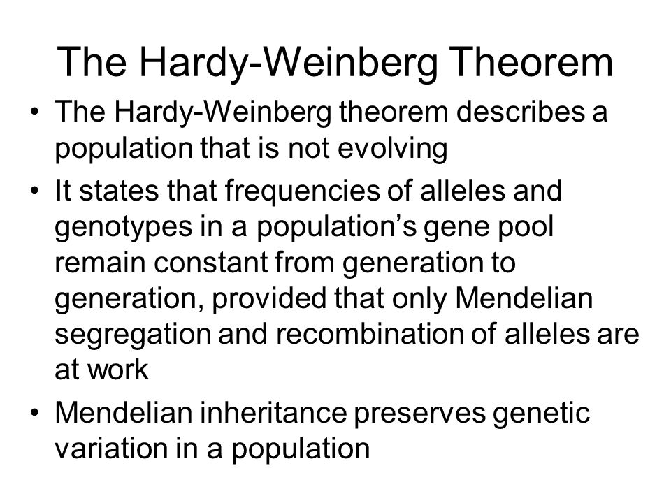 The Hardy-Weinberg Theorem The Hardy-Weinberg theorem describes a population that is not evolving It states that frequencies of alleles and genotypes in a population's gene pool remain constant from generation to generation, provided that only Mendelian segregation and recombination of alleles are at work Mendelian inheritance preserves genetic variation in a population